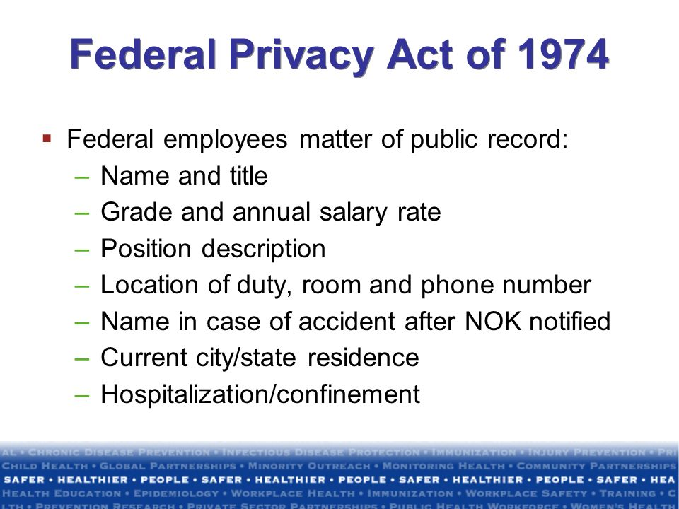 Federal Privacy Act of 1974 Federal employees matter of public record: –Name and title –Grade and annual salary rate –Position description –Location o