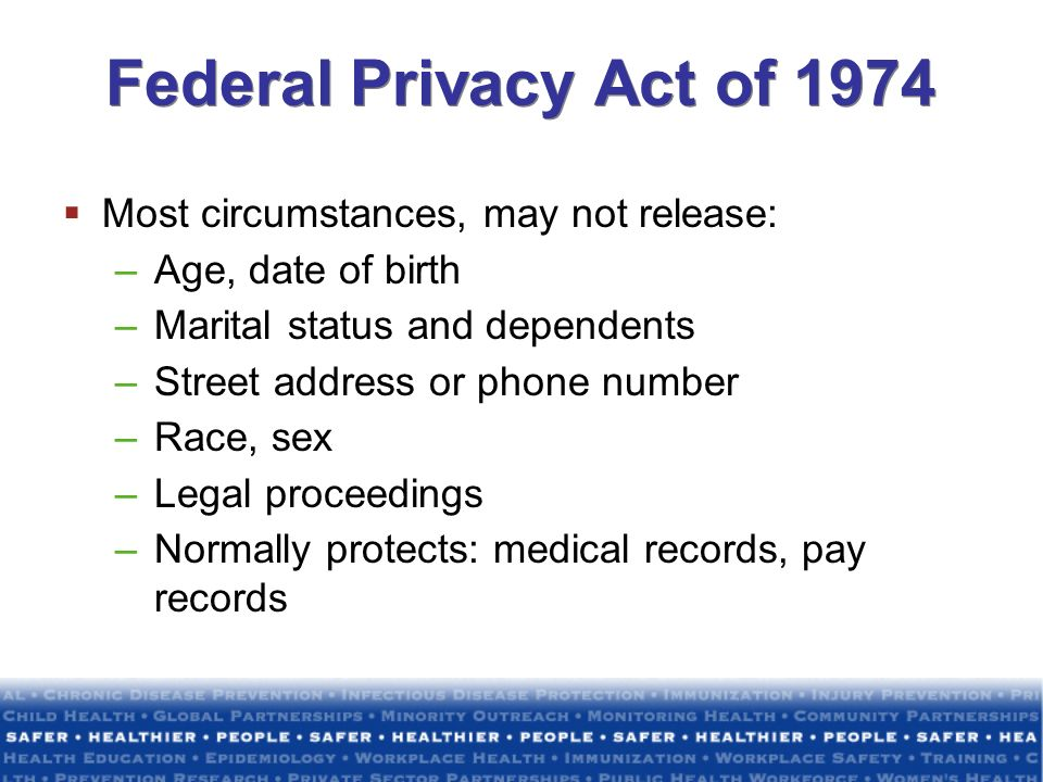 Federal Privacy Act of 1974 Most circumstances, may not release: –Age, date of birth –Marital status and dependents –Street address or phone number –R
