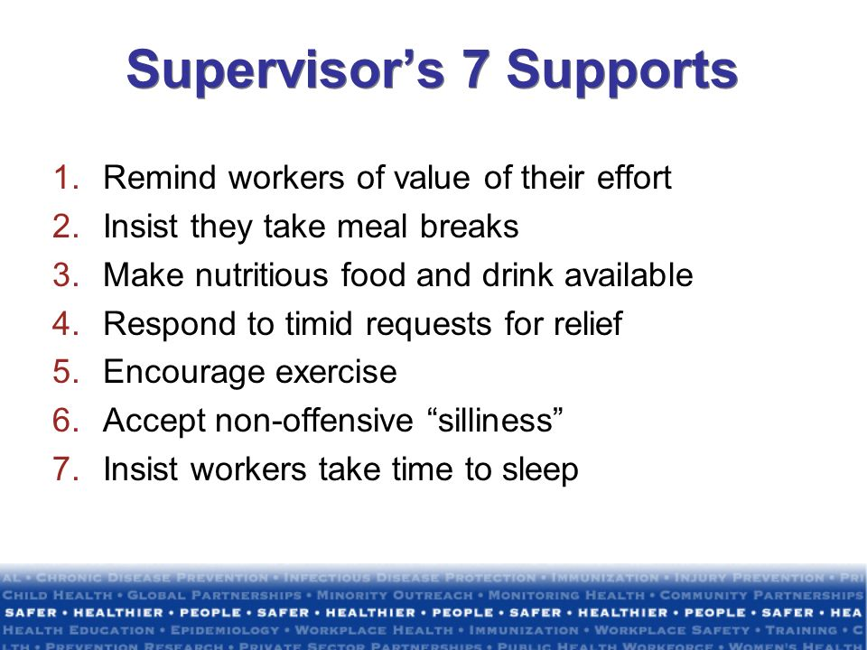 Supervisors 7 Supports 1.Remind workers of value of their effort 2.Insist they take meal breaks 3.Make nutritious food and drink available 4.Respond t