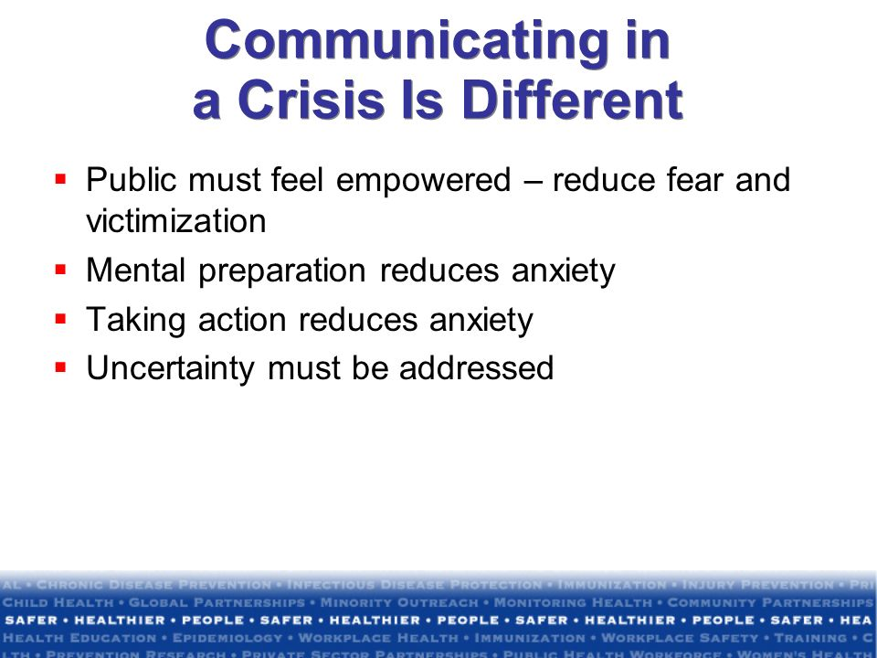 Communicating in a Crisis Is Different Public must feel empowered – reduce fear and victimization Mental preparation reduces anxiety Taking action red
