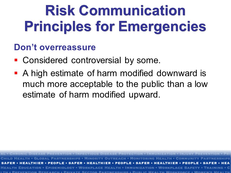 Risk Communication Principles for Emergencies Dont overreassure Considered controversial by some. A high estimate of harm modified downward is much mo