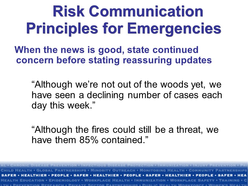 Risk Communication Principles for Emergencies When the news is good, state continued concern before stating reassuring updates Although were not out o