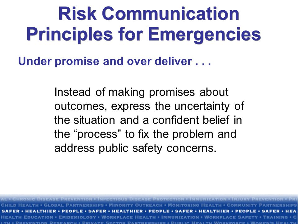 Risk Communication Principles for Emergencies Under promise and over deliver... Instead of making promises about outcomes, express the uncertainty of