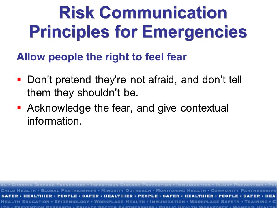 Risk Communication Principles for Emergencies Allow people the right to feel fear Dont pretend theyre not afraid, and dont tell them they shouldnt be.