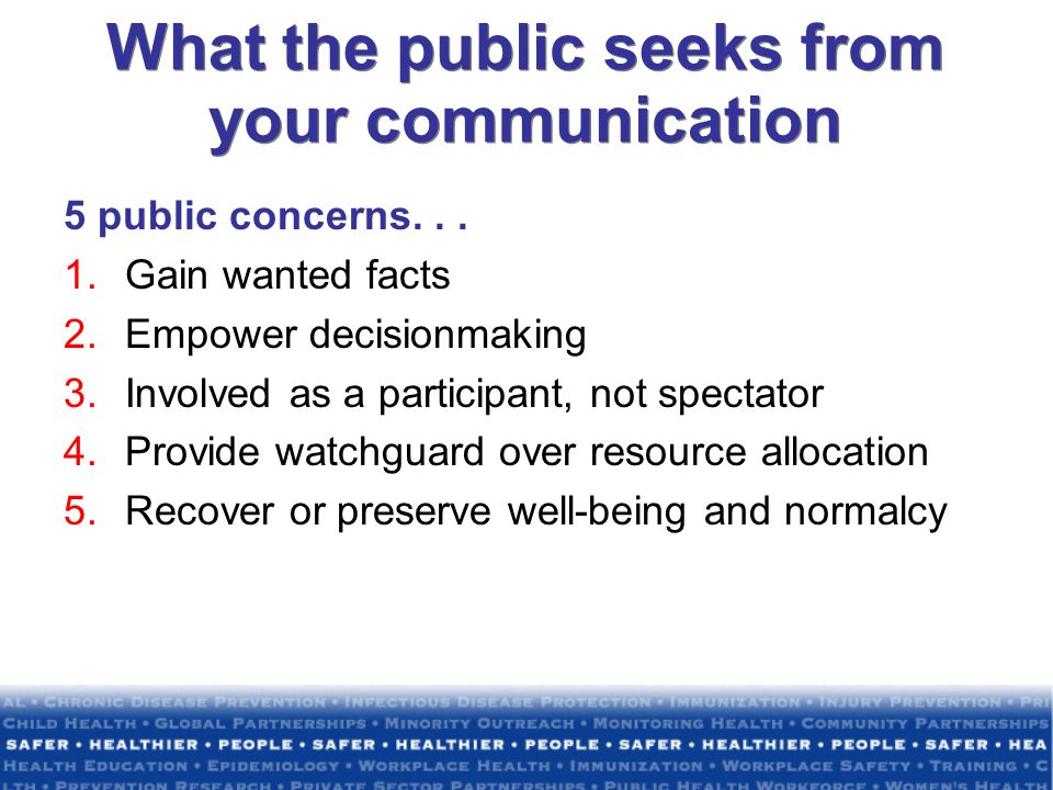 What the public seeks from your communication 5 public concerns... 1.Gain wanted facts 2.Empower decisionmaking 3.Involved as a participant, not spect