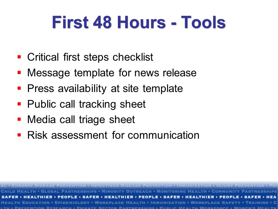 First 48 Hours - Tools Critical first steps checklist Message template for news release Press availability at site template Public call tracking sheet