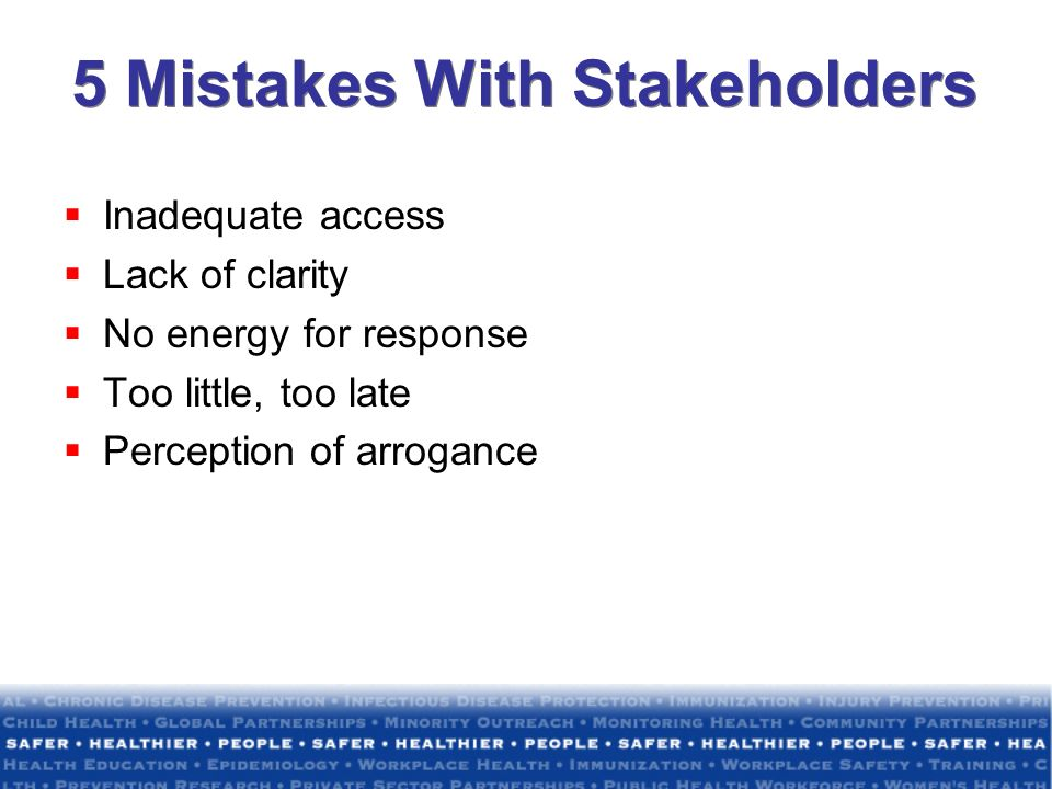 5 Mistakes With Stakeholders Inadequate access Lack of clarity No energy for response Too little, too late Perception of arrogance