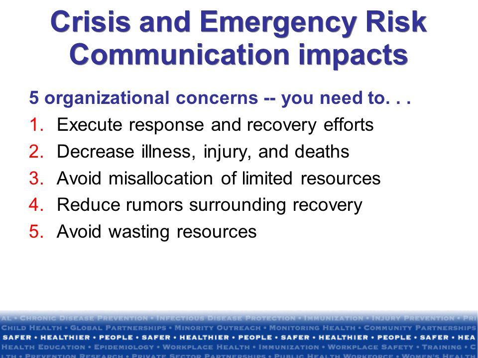 Crisis and Emergency Risk Communication impacts 5 organizational concerns -- you need to... 1.Execute response and recovery efforts 2.Decrease illness