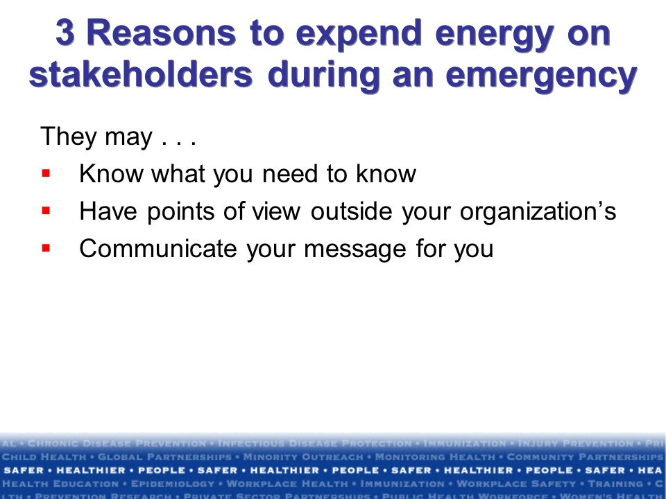 3 Reasons to expend energy on stakeholders during an emergency They may... Know what you need to know Have points of view outside your organizations C