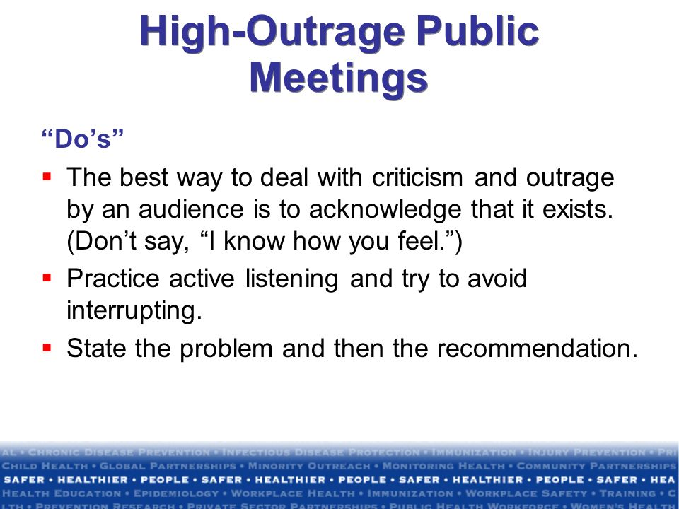 High-Outrage Public Meetings Dos The best way to deal with criticism and outrage by an audience is to acknowledge that it exists. (Dont say, I know ho