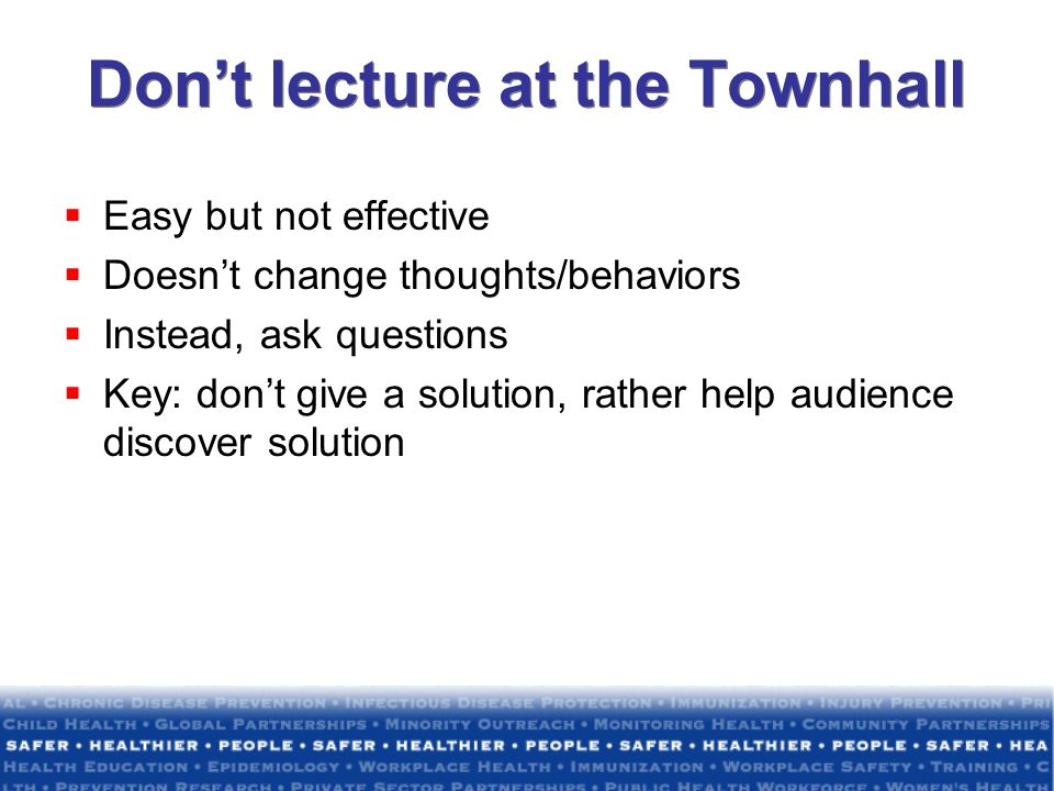 Dont lecture at the Townhall Easy but not effective Doesnt change thoughts/behaviors Instead, ask questions Key: dont give a solution, rather help aud