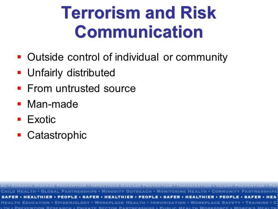 Terrorism and Risk Communication Outside control of individual or community Unfairly distributed From untrusted source Man-made Exotic Catastrophic