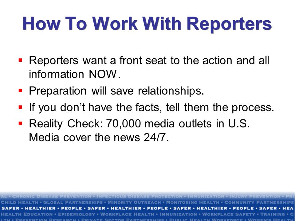 How To Work With Reporters Reporters want a front seat to the action and all information NOW. Preparation will save relationships. If you dont have th