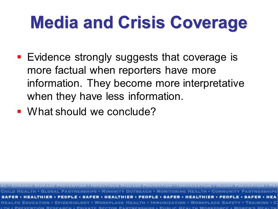 Media and Crisis Coverage Evidence strongly suggests that coverage is more factual when reporters have more information. They become more interpretati