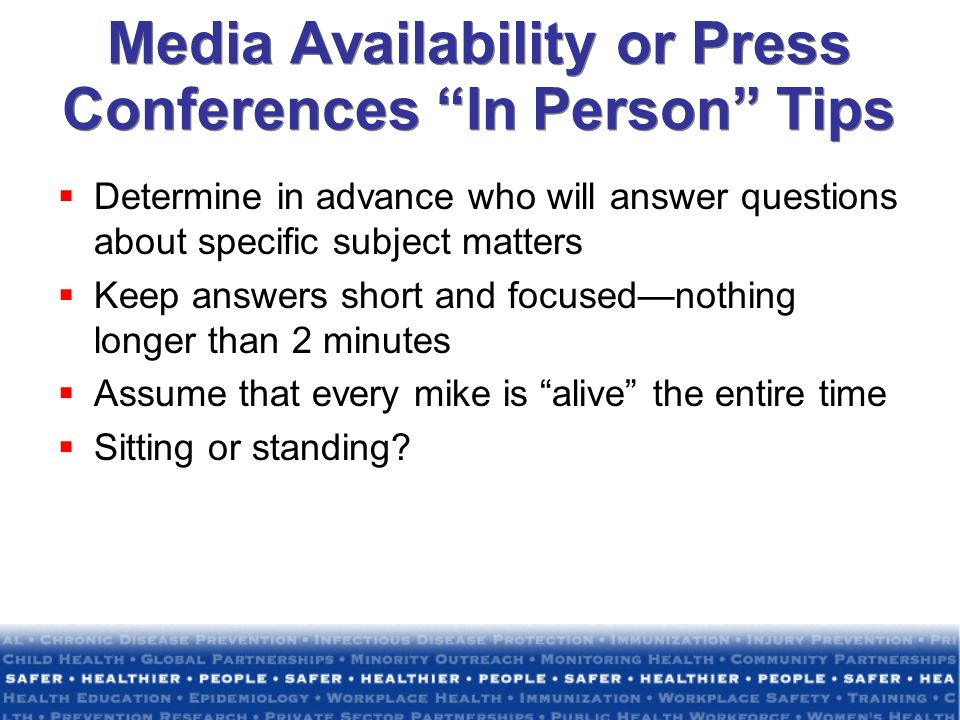 Media Availability or Press Conferences In Person Tips Determine in advance who will answer questions about specific subject matters Keep answers shor