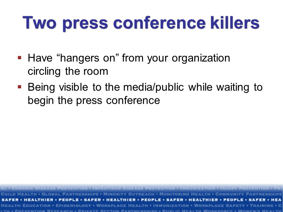 Two press conference killers Have hangers on from your organization circling the room Being visible to the media/public while waiting to begin the pre