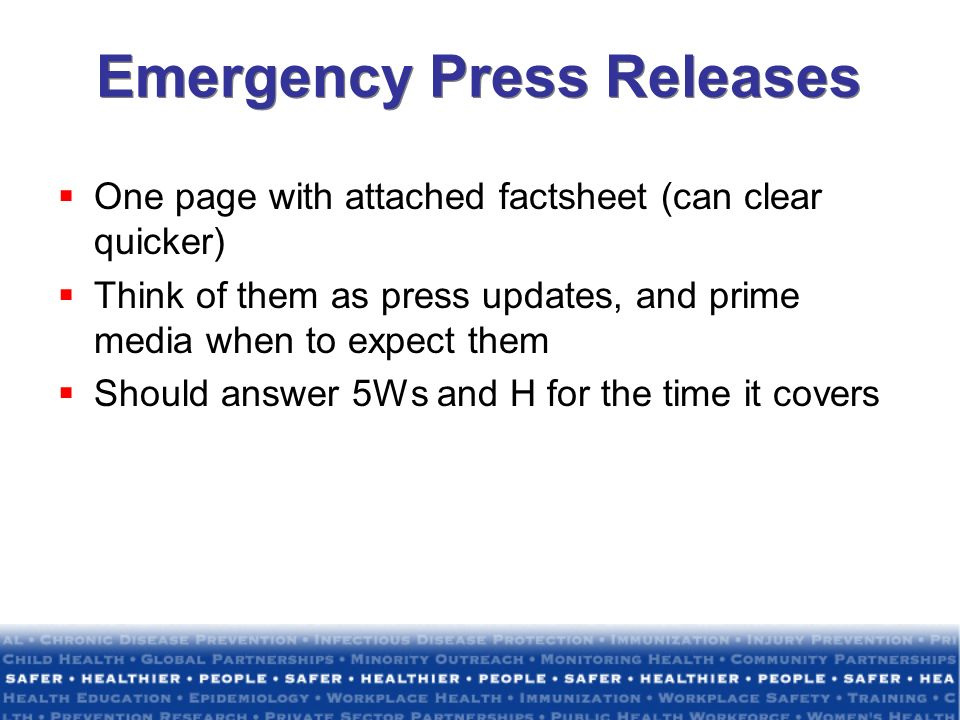 Emergency Press Releases One page with attached factsheet (can clear quicker) Think of them as press updates, and prime media when to expect them Shou