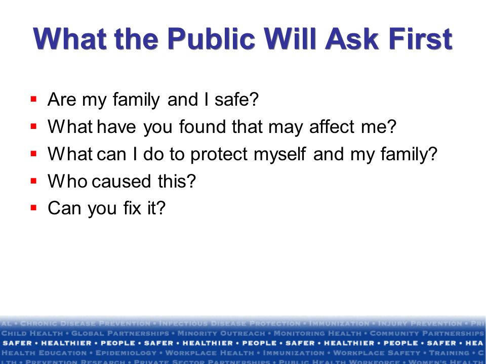 What the Public Will Ask First Are my family and I safe? What have you found that may affect me? What can I do to protect myself and my family? Who ca
