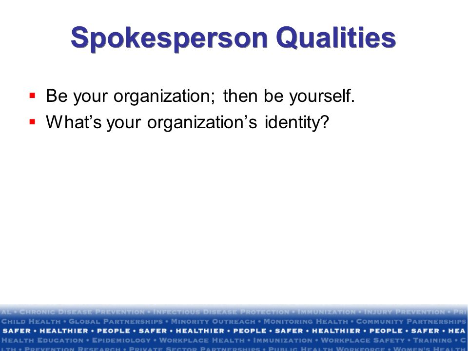 Spokesperson Qualities Be your organization; then be yourself. Whats your organizations identity?
