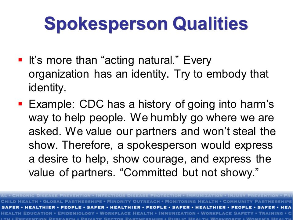 Spokesperson Qualities Its more than acting natural. Every organization has an identity. Try to embody that identity. Example: CDC has a history of go