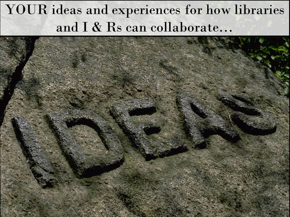 YOUR ideas and experiences for how libraries and I & Rs can collaborate…