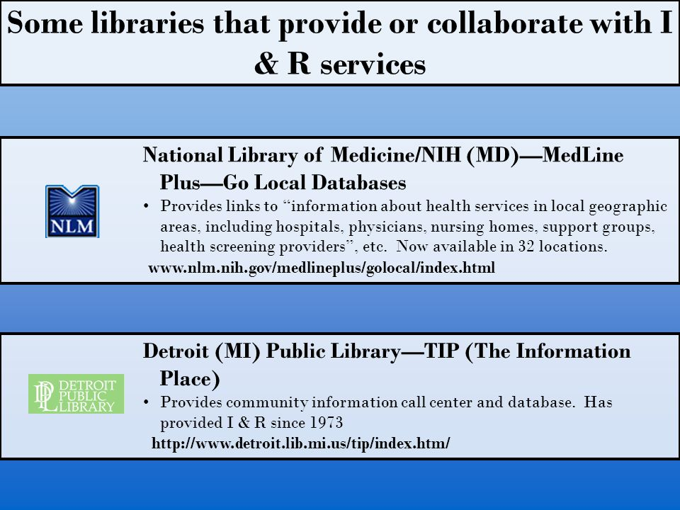 Some libraries that provide or collaborate with I & R services National Library of Medicine/NIH (MD)MedLine PlusGo Local Databases Provides links to information about health services in local geographic areas, including hospitals, physicians, nursing homes, support groups, health screening providers, etc.