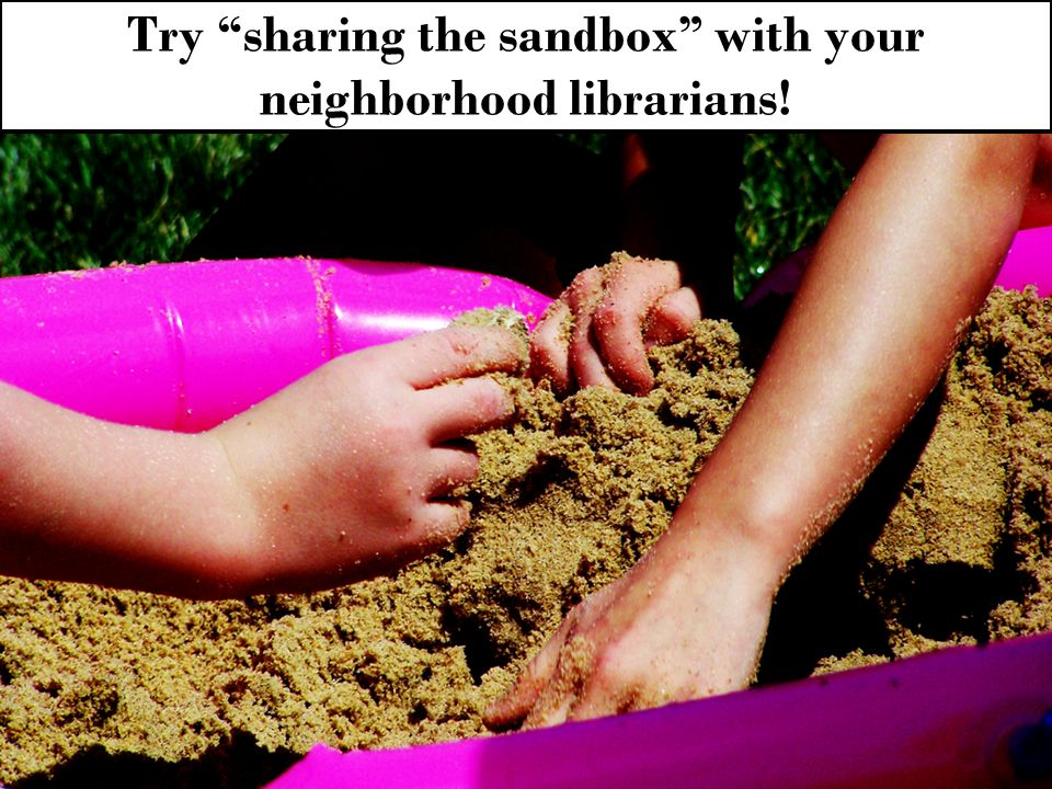 Try sharing the sandbox with your neighborhood librarians!