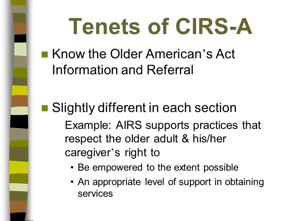 Tenets of CIRS-A Know the Older American s Act Information and Referral Slightly different in each section Example: AIRS supports practices that respect the older adult & his/her caregiver s right to Be empowered to the extent possible An appropriate level of support in obtaining services