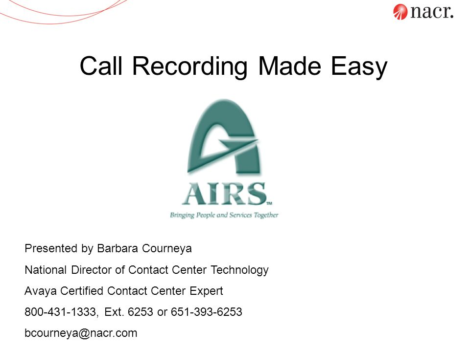 Call Recording Made Easy Presented by Barbara Courneya National Director of Contact Center Technology Avaya Certified Contact Center Expert 800-431-13