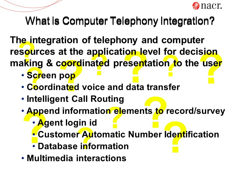 What is Computer Telephony Integration? ? ? ? ? ? ? ? ? ? ? ? ? The integration of telephony and computer resources at the application level for decis