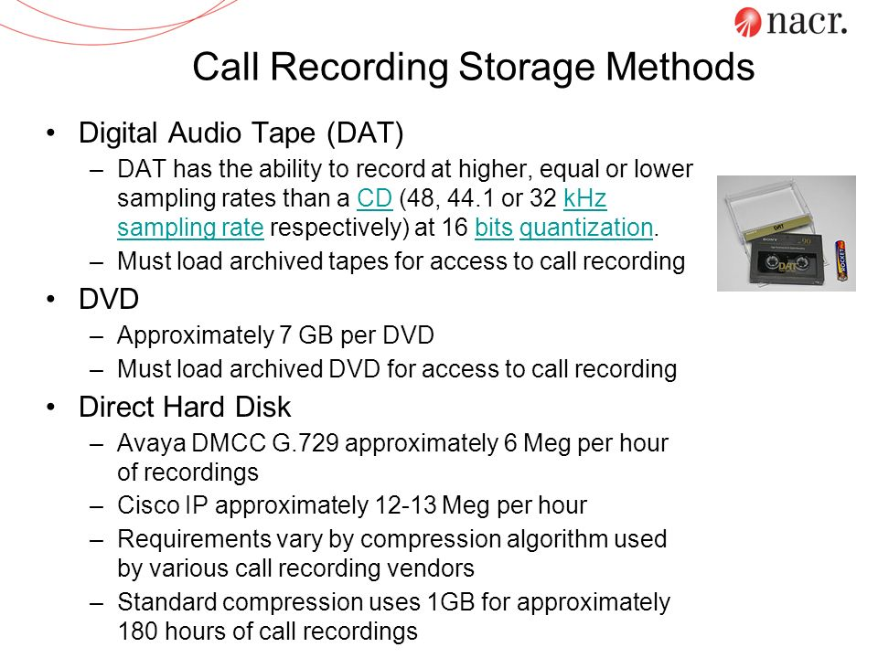 Call Recording Storage Methods Digital Audio Tape (DAT) –DAT has the ability to record at higher, equal or lower sampling rates than a CD (48, 44.1 or