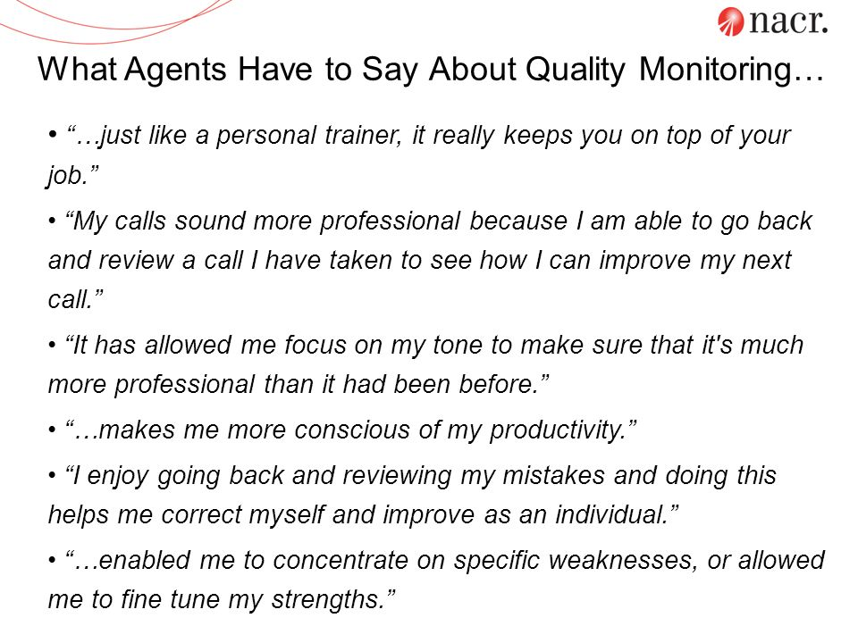 What Agents Have to Say About Quality Monitoring… …just like a personal trainer, it really keeps you on top of your job. My calls sound more professio