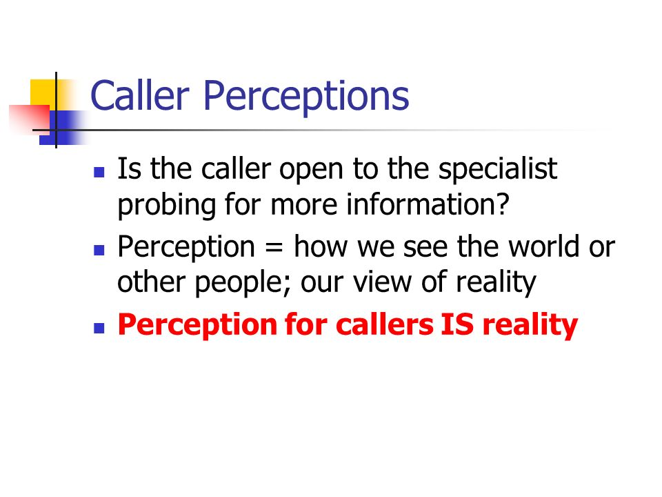 Caller Perceptions Is the caller open to the specialist probing for more information? Perception = how we see the world or other people; our view of r