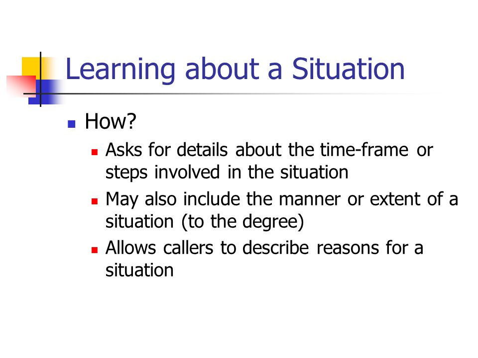 Learning about a Situation How? Asks for details about the time-frame or steps involved in the situation May also include the manner or extent of a si