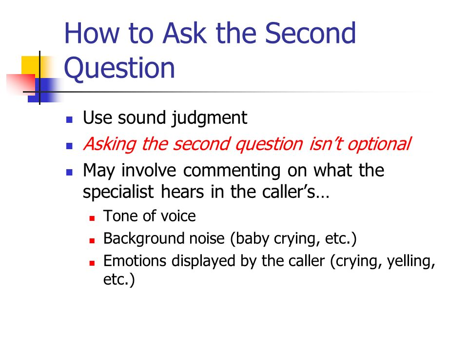 How to Ask the Second Question Use sound judgment Asking the second question isnt optional May involve commenting on what the specialist hears in the