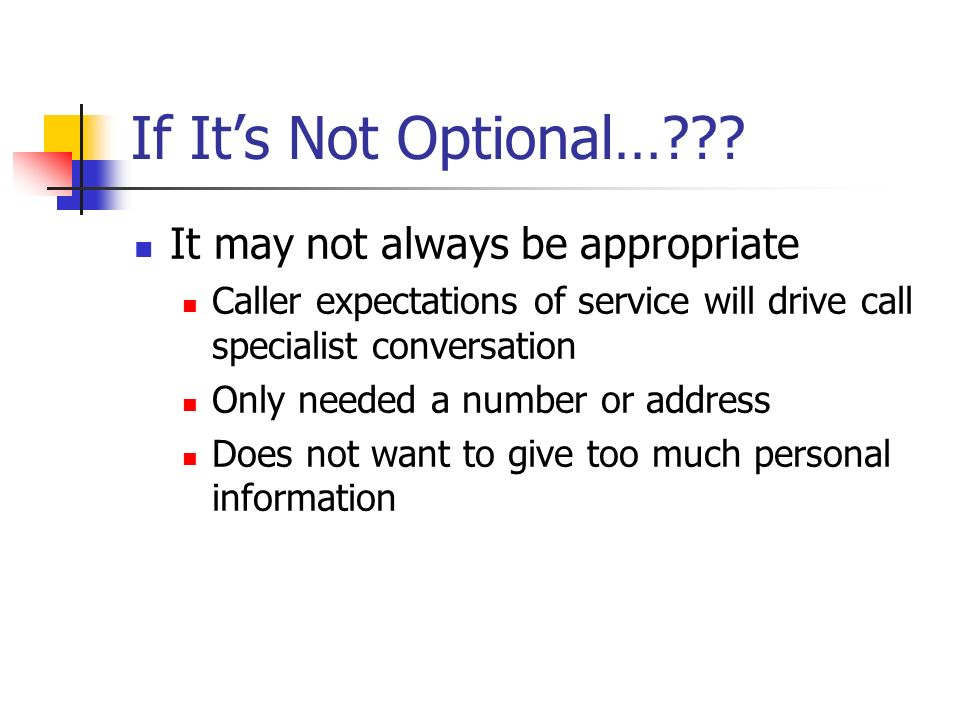 If Its Not Optional…??? It may not always be appropriate Caller expectations of service will drive call specialist conversation Only needed a number o