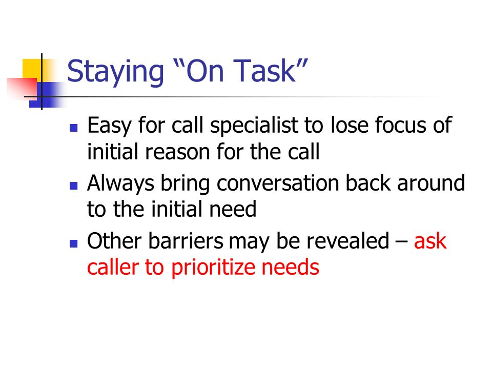 Staying On Task Easy for call specialist to lose focus of initial reason for the call Always bring conversation back around to the initial need Other