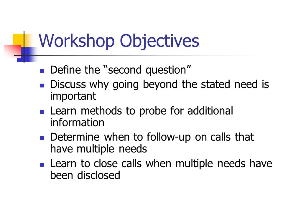 Workshop Objectives Define the second question Discuss why going beyond the stated need is important Learn methods to probe for additional information