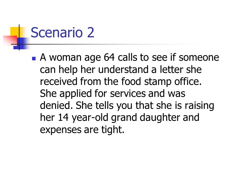 Scenario 2 A woman age 64 calls to see if someone can help her understand a letter she received from the food stamp office. She applied for services a