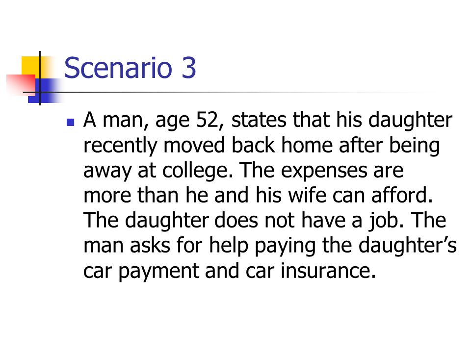Scenario 3 A man, age 52, states that his daughter recently moved back home after being away at college. The expenses are more than he and his wife ca