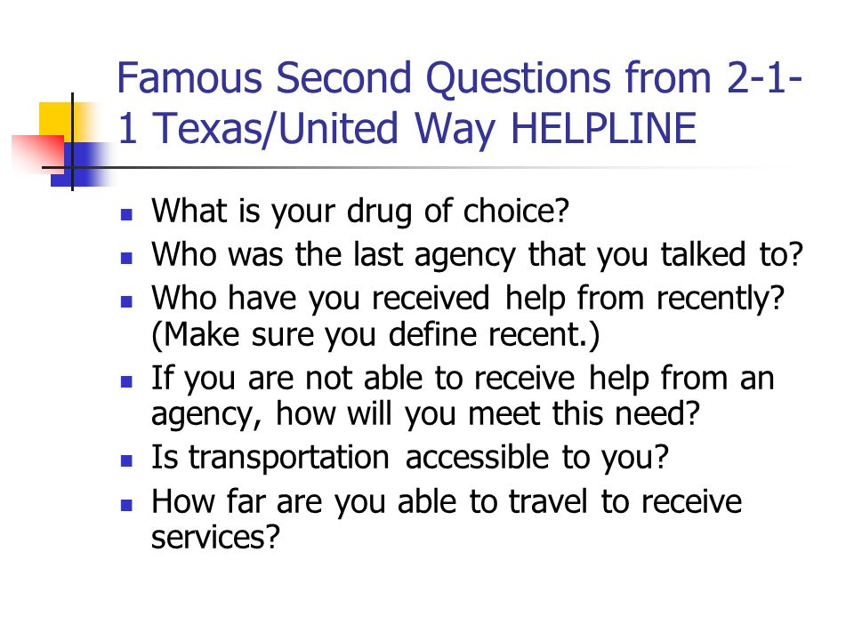 Famous Second Questions from 2-1- 1 Texas/United Way HELPLINE What is your drug of choice? Who was the last agency that you talked to? Who have you re