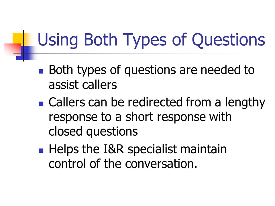 Using Both Types of Questions Both types of questions are needed to assist callers Callers can be redirected from a lengthy response to a short respon