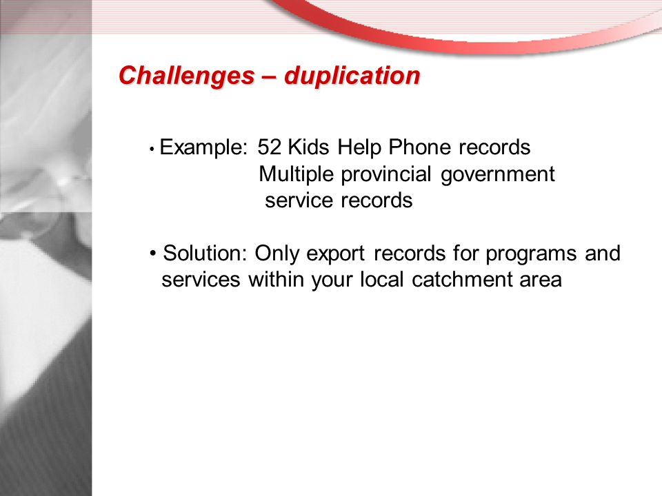Challenges – duplication Example: 52 Kids Help Phone records Multiple provincial government service records Solution: Only export records for programs and services within your local catchment area