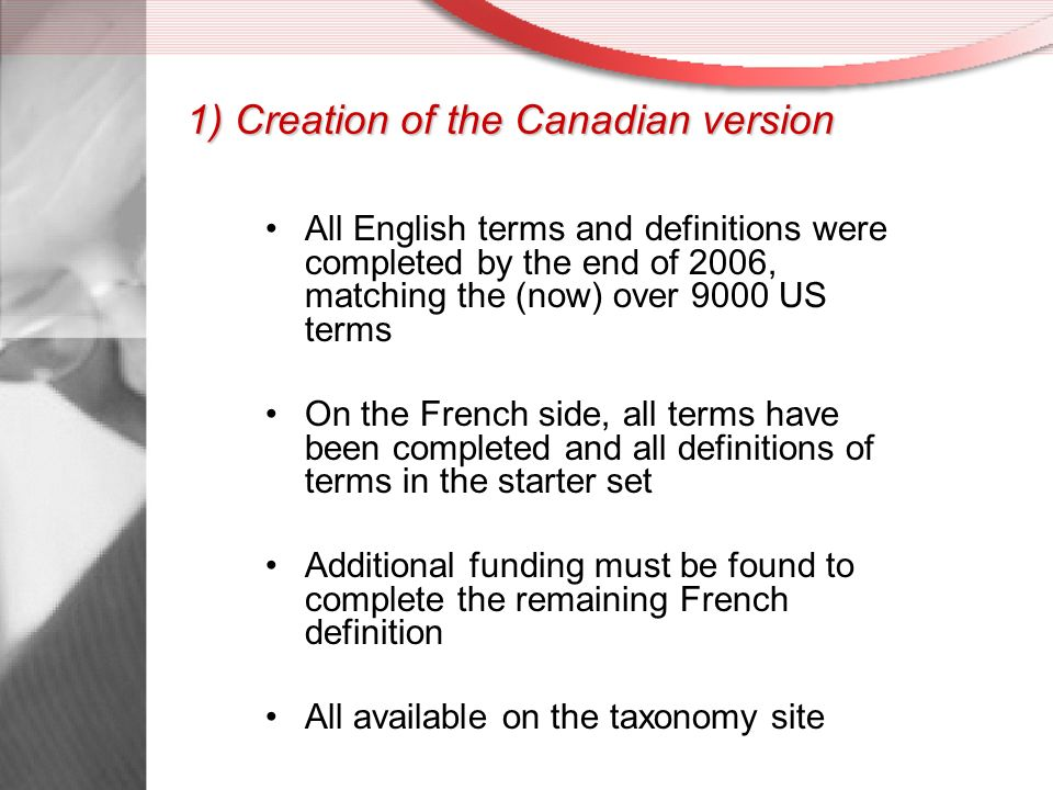 1) Creation of the Canadian version All English terms and definitions were completed by the end of 2006, matching the (now) over 9000 US terms On the French side, all terms have been completed and all definitions of terms in the starter set Additional funding must be found to complete the remaining French definition All available on the taxonomy site