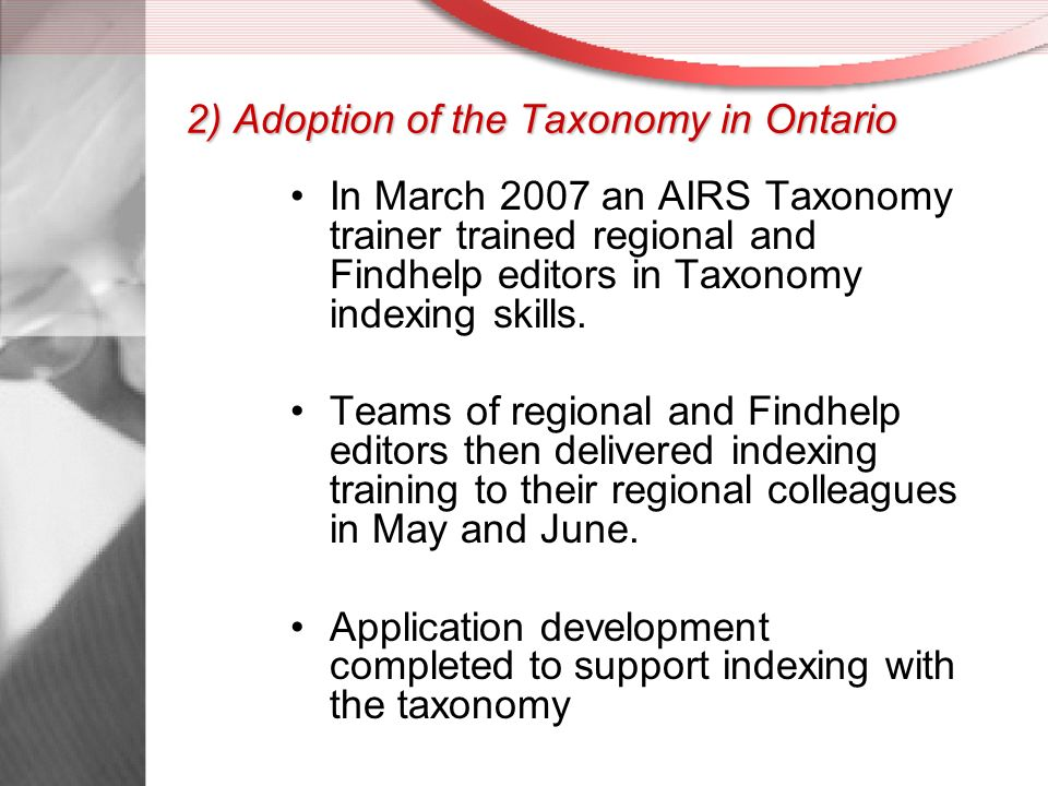 2) Adoption of the Taxonomy in Ontario In March 2007 an AIRS Taxonomy trainer trained regional and Findhelp editors in Taxonomy indexing skills.