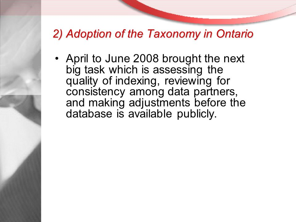2) Adoption of the Taxonomy in Ontario April to June 2008 brought the next big task which is assessing the quality of indexing, reviewing for consistency among data partners, and making adjustments before the database is available publicly.