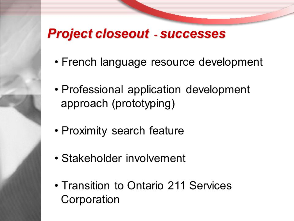 Project closeout - successes French language resource development Professional application development approach (prototyping) Proximity search feature Stakeholder involvement Transition to Ontario 211 Services Corporation