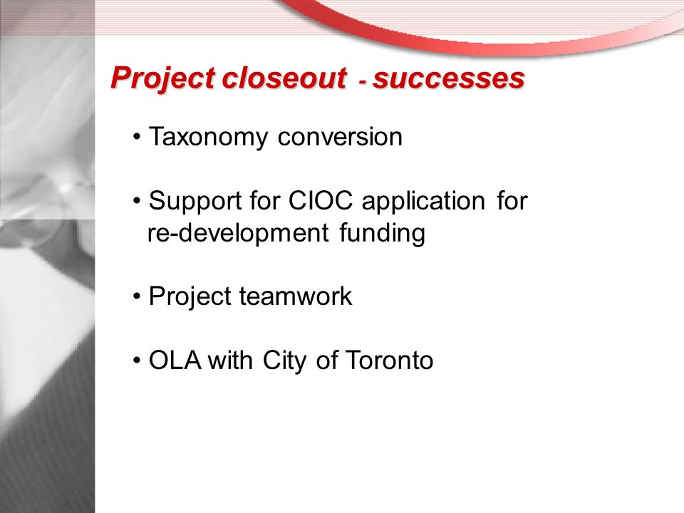 Project closeout - successes Taxonomy conversion Support for CIOC application for re-development funding Project teamwork OLA with City of Toronto