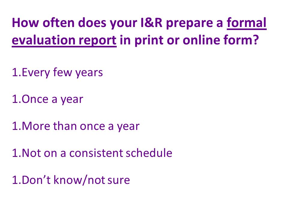 How often does your I&R prepare a formal evaluation report in print or online form.