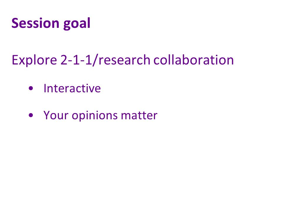 Session goal Explore 2-1-1/research collaboration Interactive Your opinions matter